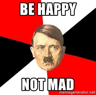 Advice Hitler - BE HAPPY  NOT MAD