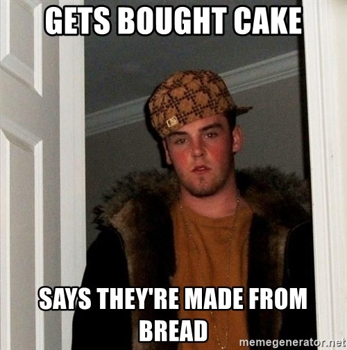 Scumbag Steve - Gets bought cake says they're made from bread