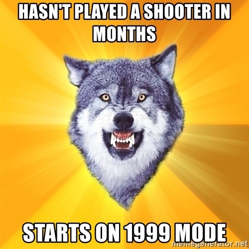 Courage Wolf - HasN't PLAYed a shooter in months starts on 1999 mode