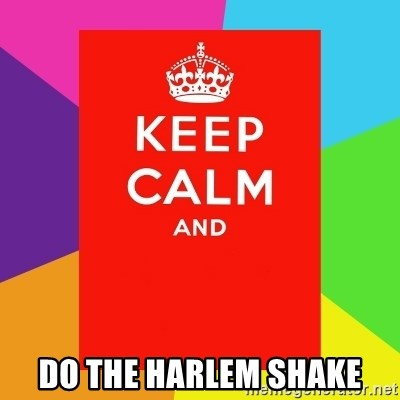 Keep calm and -  DO THE HARLEM SHAKE