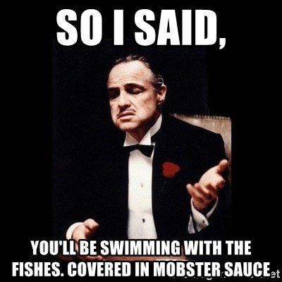 The Godfather - SO I SAID, YOU'LL BE SWIMMING WITH THE FISHES. COVERED IN MOBSTER SAUCE