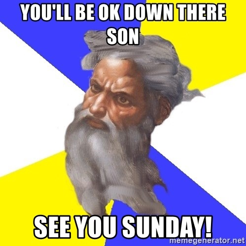 God - you'll be ok down there son see you sunday!