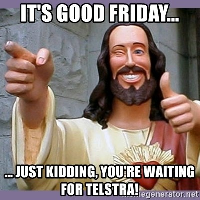 buddy jesus - IT'S GOOD FRIDAY... ... JUST KIDDING, YOU'RE WAITING FOR TELSTRA!