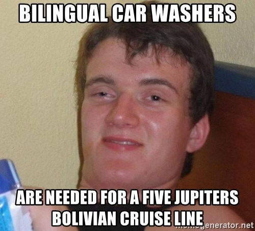 high/drunk guy - Bilingual car washers are needed for a five jupiters bolivian cruise line