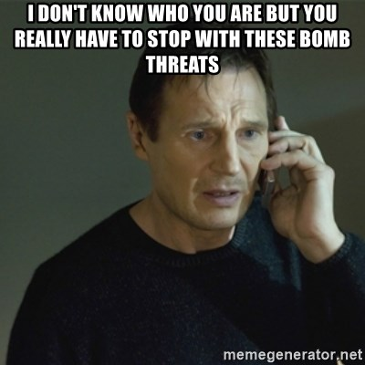 I don't know who you are... - I DON'T KNOW WHO YOU ARE BUT YOU REALLY HAVE TO STOP WITH THESE BOMB THREATS