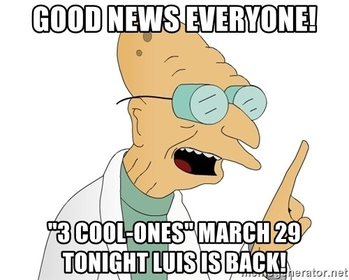 "Good News Everyone - good news everyone! ""3 Cool-ones"" March 29 Tonight Luis is back!"