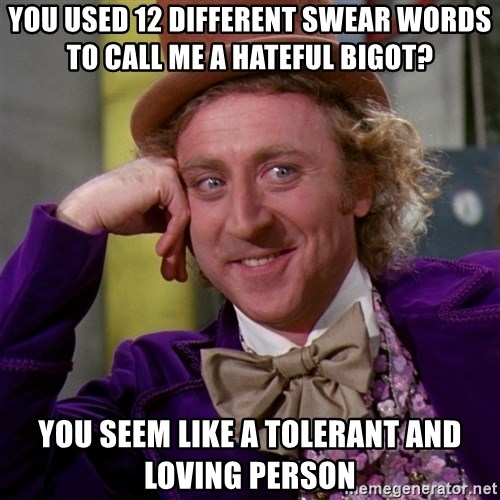 Willy Wonka - you used 12 different swear words to call me a hateful bigot? you seem like a tolerant and loving person