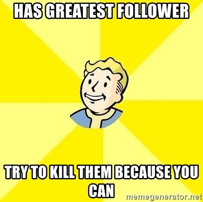 Fallout 3 - has greatest follower try to kill them because you can