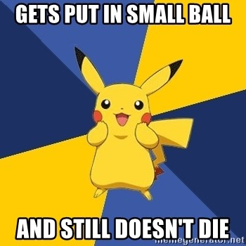 Pokemon Logic  - GETS PUT IN SMALL BALL AND STILL DOESN'T DIE