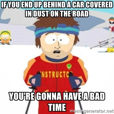 Bad time ski instructor 1 - If you end up behind a car covered in dust on the road You're gonna have a bad time