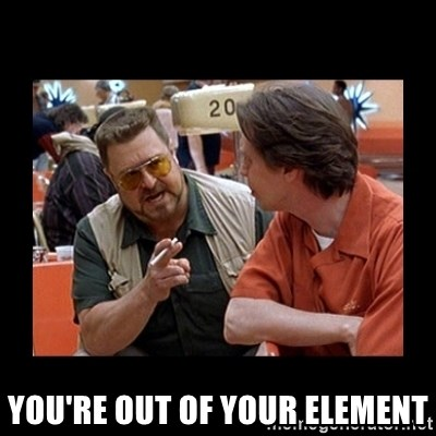 walter sobchak -  you're out of your element