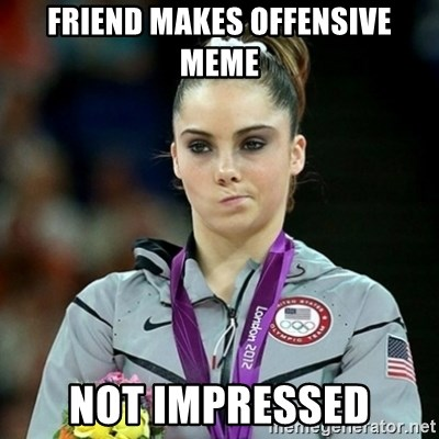 Not Impressed McKayla - friend makes offensive meme Not impressed
