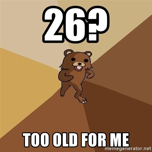 Pedo Bear From Beyond - 26? Too old for me