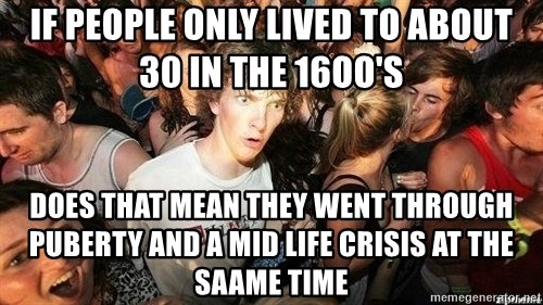 -Sudden Clarity Clarence - If people only lived to about 30 in the 16oo's does that mean they went through puberty and a mid life crisis at the saame time