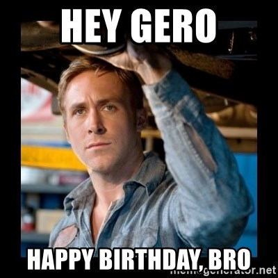 Confused Ryan Gosling - Hey Gero Happy Birthday, bro