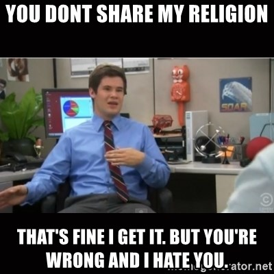You're wrong and I hate you - you dont share my religion that's fine i get it. but you're wrong and i hate you.