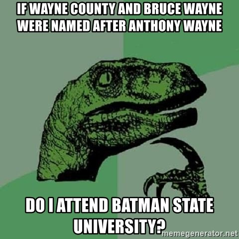 Philosoraptor - If Wayne County and Bruce Wayne were named after Anthony Wayne  Do I attend Batman State University?