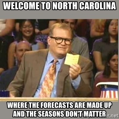 Welcome to Whose Line - WElcome to North Carolina Where the forecasts are made up and the seasons don't matter