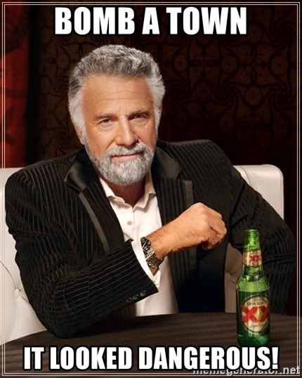 The Most Interesting Man In The World - bomb a town it looked dangerous!