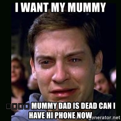 crying peter parker - I WANT MY MUMMY  😭😭😭😭 MUMMY DAD IS DEAD CAN I HAVE HI PHONE NOW