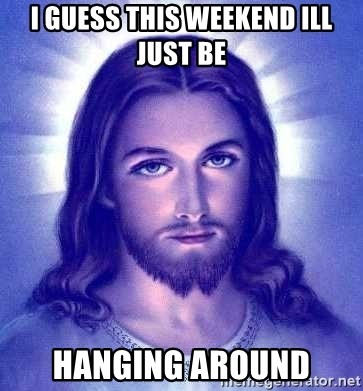 Jesus Christ - I guess this weekend ill just be hanging around