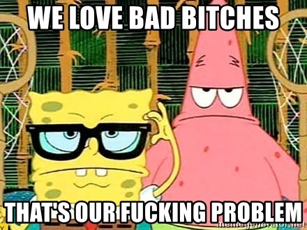 Serious Spongebob - WE LOVE BAD BITCHES THAT'S OUR FUCKING PROBLEM