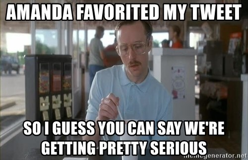 so i guess you could say things are getting pretty serious - AmanDa Favorited my tweet So I guess you can say we're getting pretty serious
