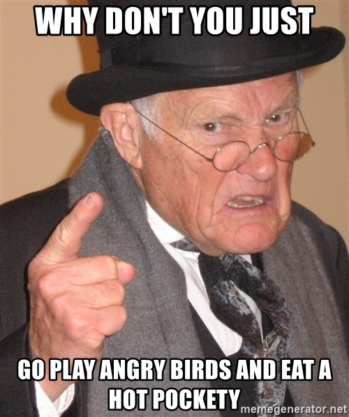 Angry Old Man - Why don't you just go play angry birds and eat a hot pockety