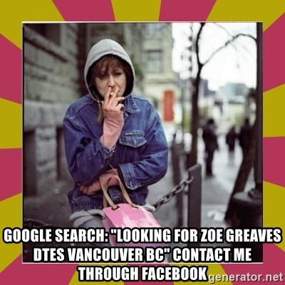 "ZOE GREAVES DOWNTOWN EASTSIDE VANCOUVER -  GOOGLE SEARCH: ""Looking for Zoe Greaves DTES Vancouver BC"" CONTACT ME THROUGH FACEBOOK"