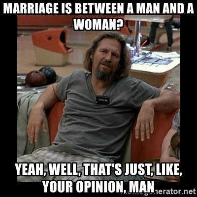 The Dude - marriage is between a man and a woman? yeah, well, that's just, like, your opinion, man