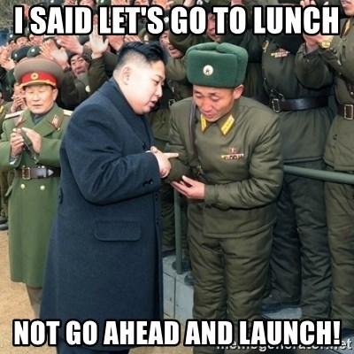 Hungry Kim Jong Un - I said let's go to lunch Not go ahead and launch!
