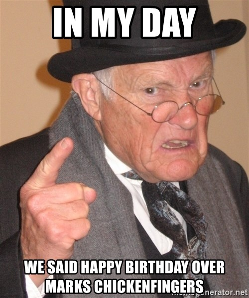 Angry Old Man - In my day We Said happy birthday over maRks CHICKENFINGERs