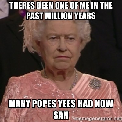 the queen olympics - theres been one of me in the past million years  many popes yees had now san