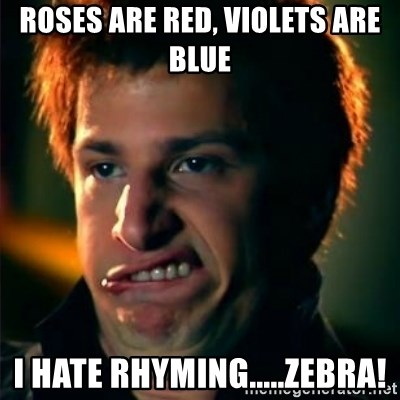 Jizzt in my pants - ROSES ARE RED, VIOLETS ARE BLUE I HATE RHYMING.....ZEBRA!