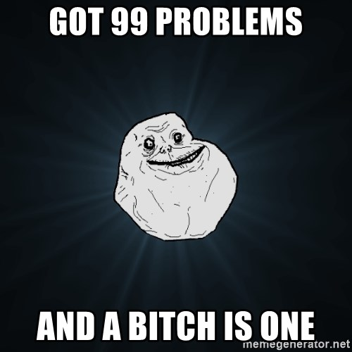 Forever Alone - Got 99 problems and a bitch is one