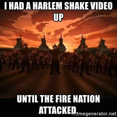 until the fire nation attacked. - I HAD A HARLEM SHAKE VIDEO UP UNTIL THE FIRE NATION ATTACKED.
