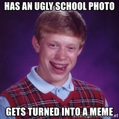 Bad Luck Brian - HAS AN UGLY SCHOOL PHOTO  GETS TURNED INTO A MEME
