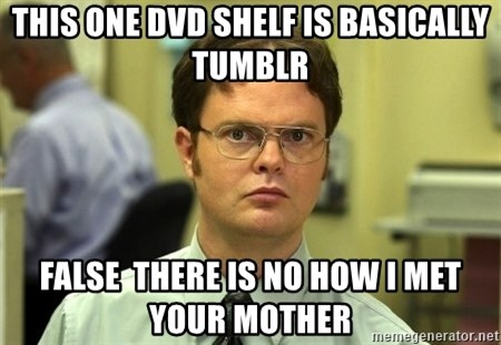 Dwight Schrute - This one dvd shelf is basically Tumblr False  there is no how i met your mother