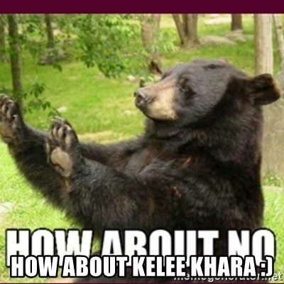 How about no bear -  HOW ABOUT KELEE KHARA :)