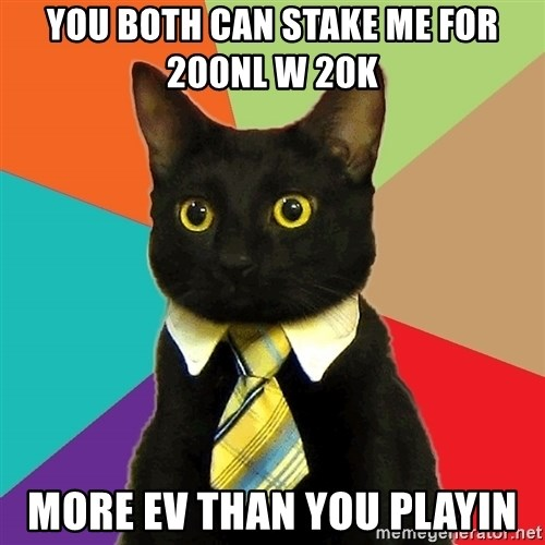 Business Cat - You Both can Stake me For 200NL w 20k  More EV than you playin