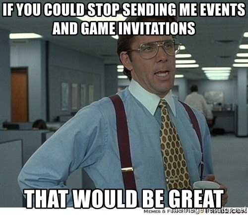 That would be great - IF YOU COULD STOP SENDING ME EVENTS AND GAME INVITATIONS THAT WOULD BE GREAT