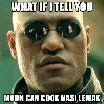 what if i told you matri - What if i tell you Moon can cook nasi lemak