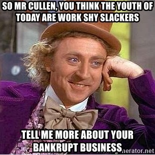 Willy Wonka - so mr cullen, you think the youth of today are work shy slackers tell me more about your bankrupt business