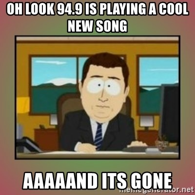 aaaand its gone - oh look 94.9 is playing a cool new song aaaaand its gone