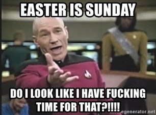 Captain Picard - Easter is sunday do i look like i have fucking time for that?!!!!