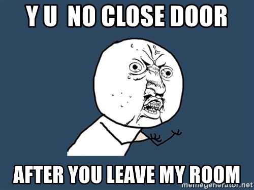 Y U No - y u  no close door after you leave my room