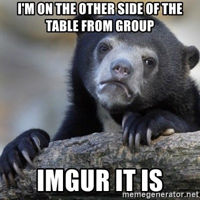 Confession Bear - I'm on the other side of the table from group imgur it is