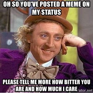 Willy Wonka - OH so you've posted a meme on my status please tell me more how bitter you are and how much i care