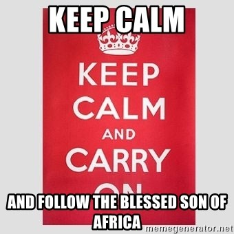 Keep Calm - KEEP CALM AND FOLLOW THE BLESSED SON OF AFRICA