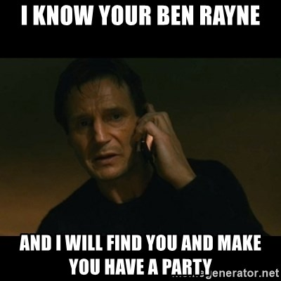 liam neeson taken - I know your ben rayne and i will find you and make you have a party